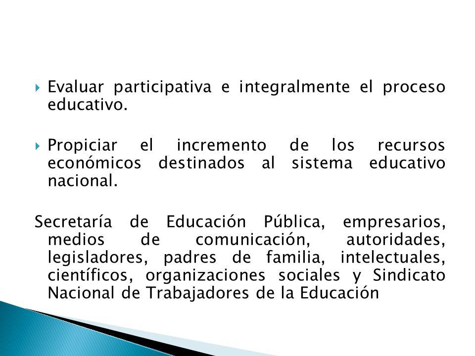 Evaluar participativa e integralmente el proceso educativo. Propiciar el incremento de los recursos económicos destinados al sistema educativo naciona