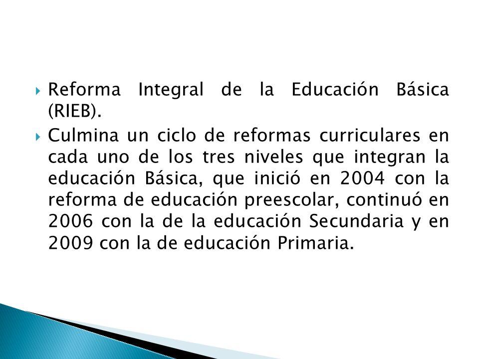 Reforma Integral de la Educación Básica (RIEB). Culmina un ciclo de reformas curriculares en cada uno de los tres niveles que integran la educación Bá