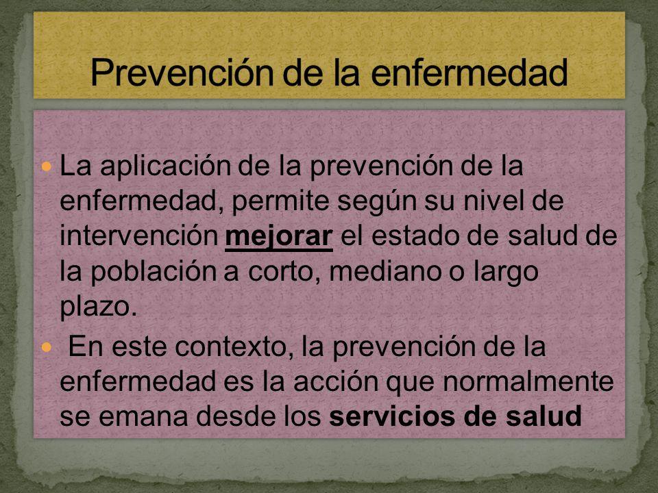 La aplicación de la prevención de la enfermedad, permite según su nivel de intervención mejorar el estado de salud de la población a corto, mediano o