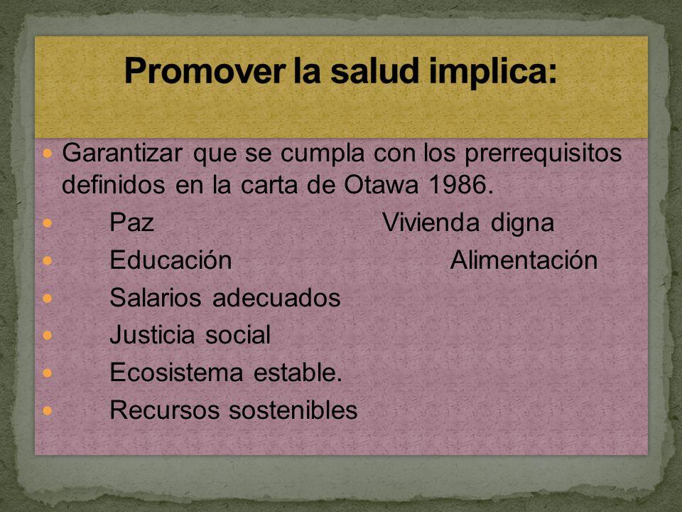 Garantizar que se cumpla con los prerrequisitos definidos en la carta de Otawa 1986. PazVivienda digna Educación Alimentación Salarios adecuados Justi