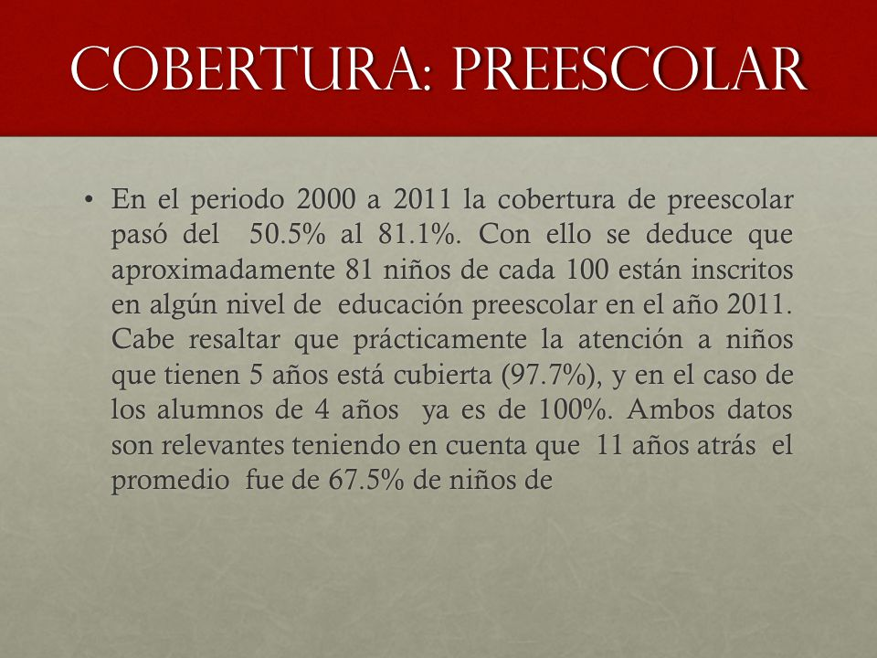 Cobertura: preescolar En el periodo 2000 a 2011 la cobertura de preescolar pasó del 50.5% al 81.1%. Con ello se deduce que aproximadamente 81 niños de