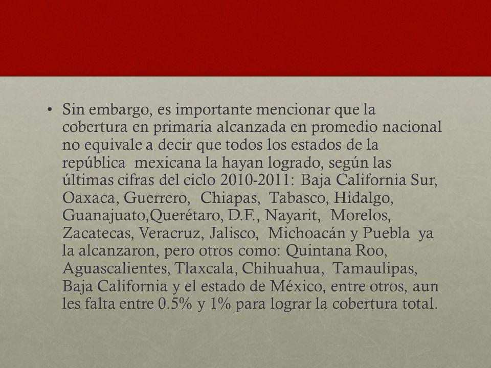 Sin embargo, es importante mencionar que la cobertura en primaria alcanzada en promedio nacional no equivale a decir que todos los estados de la república mexicana la hayan logrado, según las últimas cifras del ciclo 2010-2011: Baja California Sur, Oaxaca, Guerrero, Chiapas, Tabasco, Hidalgo, Guanajuato,Querétaro, D.F., Nayarit, Morelos, Zacatecas, Veracruz, Jalisco, Michoacán y Puebla ya la alcanzaron, pero otros como: Quintana Roo, Aguascalientes, Tlaxcala, Chihuahua, Tamaulipas, Baja California y el estado de México, entre otros, aun les falta entre 0.5% y 1% para lograr la cobertura total.Sin embargo, es importante mencionar que la cobertura en primaria alcanzada en promedio nacional no equivale a decir que todos los estados de la república mexicana la hayan logrado, según las últimas cifras del ciclo 2010-2011: Baja California Sur, Oaxaca, Guerrero, Chiapas, Tabasco, Hidalgo, Guanajuato,Querétaro, D.F., Nayarit, Morelos, Zacatecas, Veracruz, Jalisco, Michoacán y Puebla ya la alcanzaron, pero otros como: Quintana Roo, Aguascalientes, Tlaxcala, Chihuahua, Tamaulipas, Baja California y el estado de México, entre otros, aun les falta entre 0.5% y 1% para lograr la cobertura total.