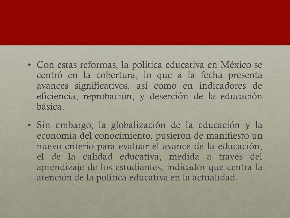 Con estas reformas, la política educativa en México se centró en la cobertura, lo que a la fecha presenta avances significativos, así como en indicado