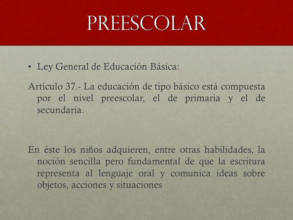 PREESCOLAR Ley General de Educación Básica:Ley General de Educación Básica: Artículo 37.- La educación de tipo básico está compuesta por el nivel preescolar, el de primaria y el de secundaria.