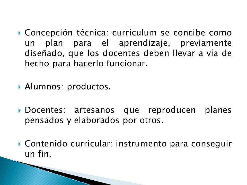 Concepción técnica: currículum se concibe como un plan para el aprendizaje, previamente diseñado, que los docentes deben llevar a vía de hecho para ha