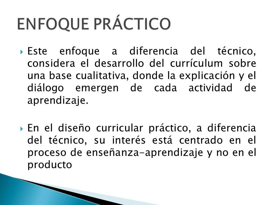 Este enfoque a diferencia del técnico, considera el desarrollo del currículum sobre una base cualitativa, donde la explicación y el diálogo emergen de