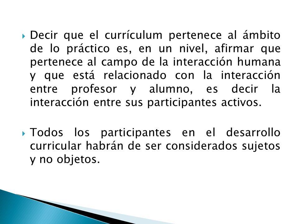 Decir que el currículum pertenece al ámbito de lo práctico es, en un nivel, afirmar que pertenece al campo de la interacción humana y que está relacio