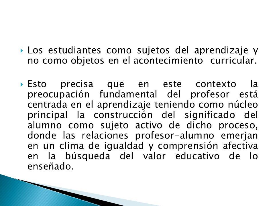 Los estudiantes como sujetos del aprendizaje y no como objetos en el acontecimiento curricular. Esto precisa que en este contexto la preocupación fund