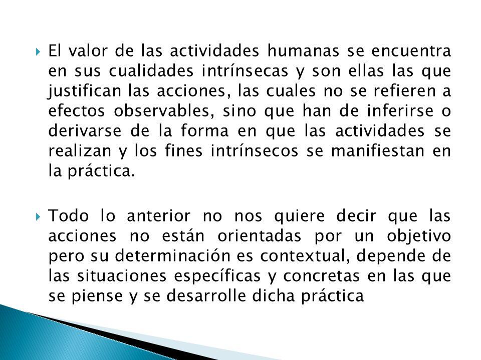 El valor de las actividades humanas se encuentra en sus cualidades intrínsecas y son ellas las que justifican las acciones, las cuales no se refieren
