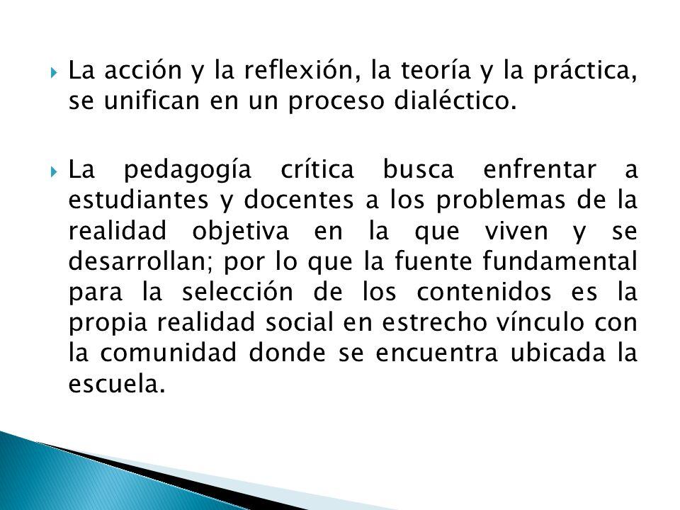 La acción y la reflexión, la teoría y la práctica, se unifican en un proceso dialéctico. La pedagogía crítica busca enfrentar a estudiantes y docentes