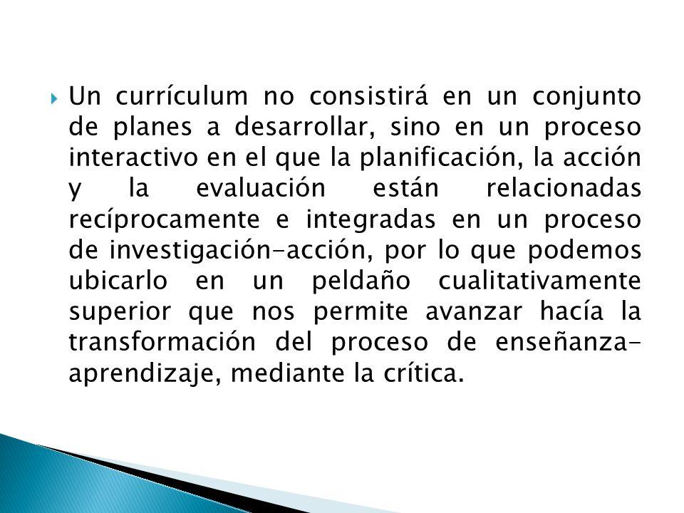Un currículum no consistirá en un conjunto de planes a desarrollar, sino en un proceso interactivo en el que la planificación, la acción y la evaluaci