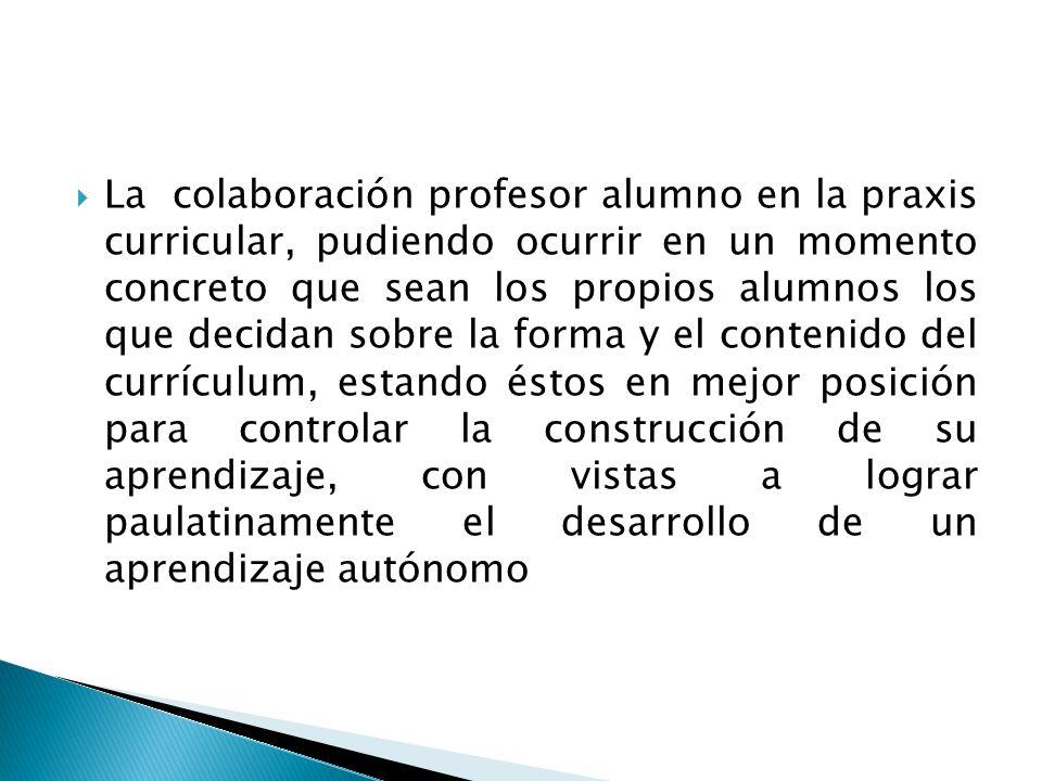 La colaboración profesor alumno en la praxis curricular, pudiendo ocurrir en un momento concreto que sean los propios alumnos los que decidan sobre la