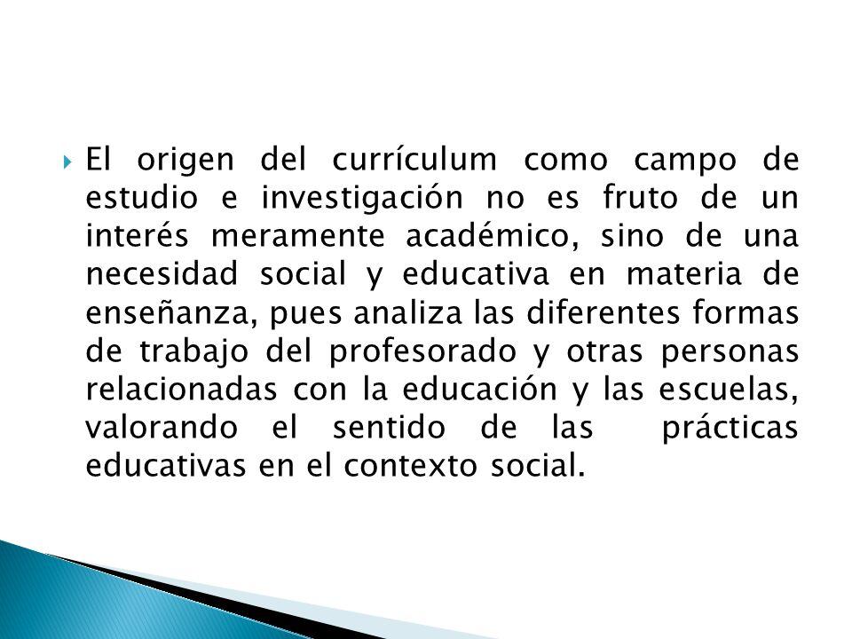 El origen del currículum como campo de estudio e investigación no es fruto de un interés meramente académico, sino de una necesidad social y educativa