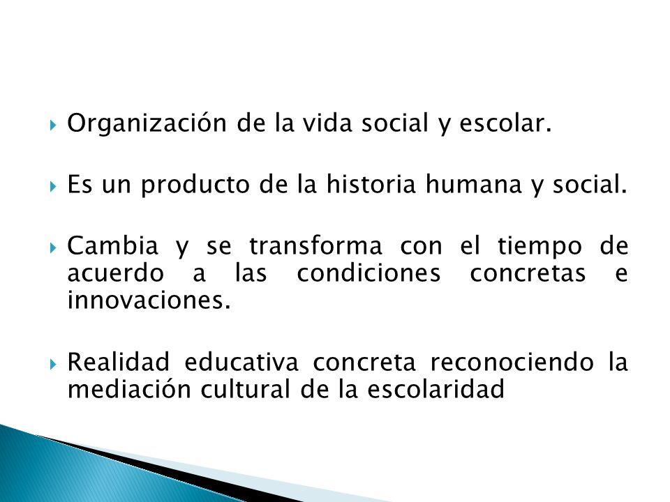 Organización de la vida social y escolar. Es un producto de la historia humana y social. Cambia y se transforma con el tiempo de acuerdo a las condici