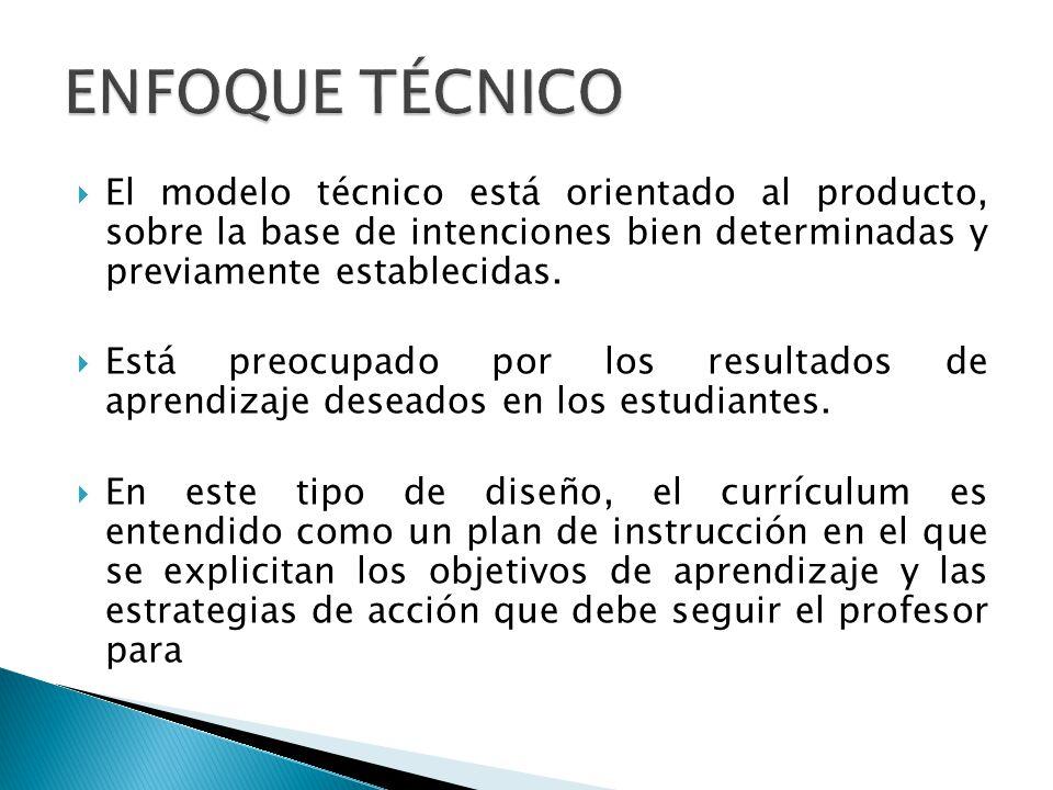 El modelo técnico está orientado al producto, sobre la base de intenciones bien determinadas y previamente establecidas. Está preocupado por los resul