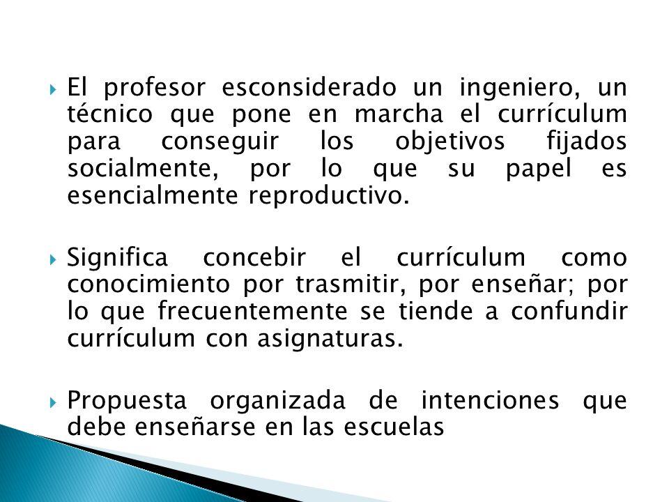 El profesor esconsiderado un ingeniero, un técnico que pone en marcha el currículum para conseguir los objetivos fijados socialmente, por lo que su pa
