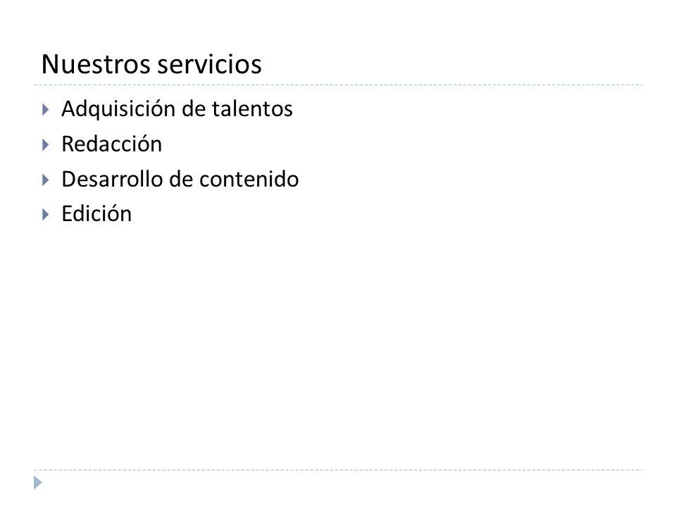 Nuestros servicios Adquisición de talentos Redacción Desarrollo de contenido Edición