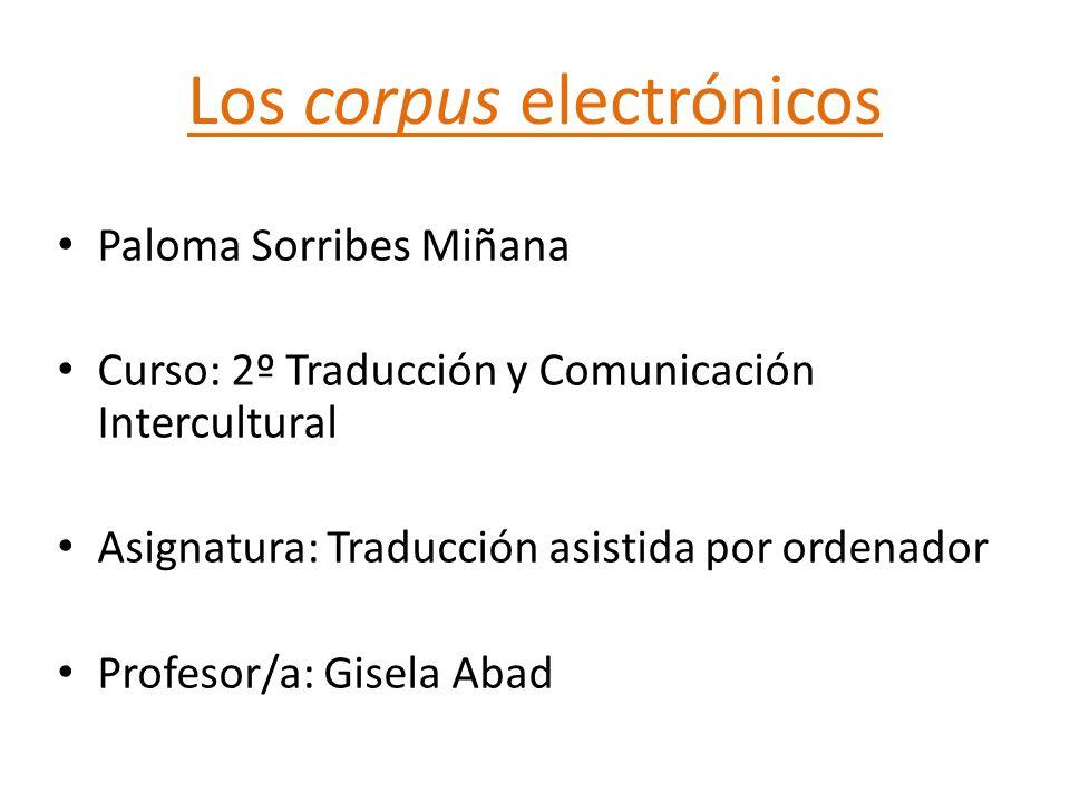 Los corpus electrónicos Paloma Sorribes Miñana Curso: 2º Traducción y Comunicación Intercultural Asignatura: Traducción asistida por ordenador Profesor/a: Gisela Abad