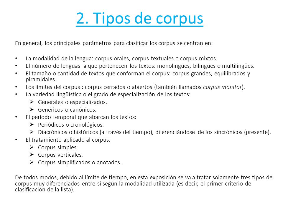 2. Tipos de corpus En general, los principales parámetros para clasificar los corpus se centran en: La modalidad de la lengua: corpus orales, corpus t