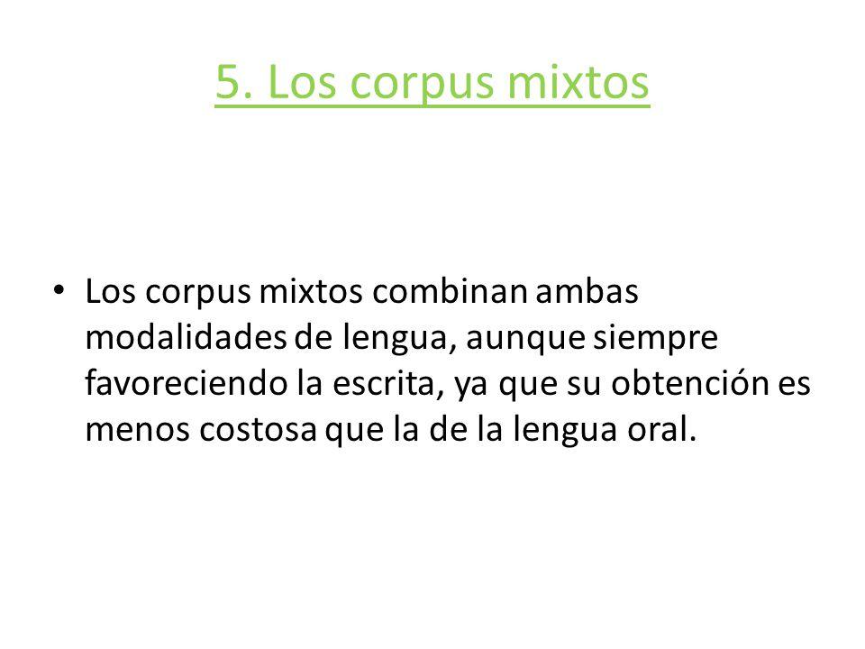 5. Los corpus mixtos Los corpus mixtos combinan ambas modalidades de lengua, aunque siempre favoreciendo la escrita, ya que su obtención es menos cost
