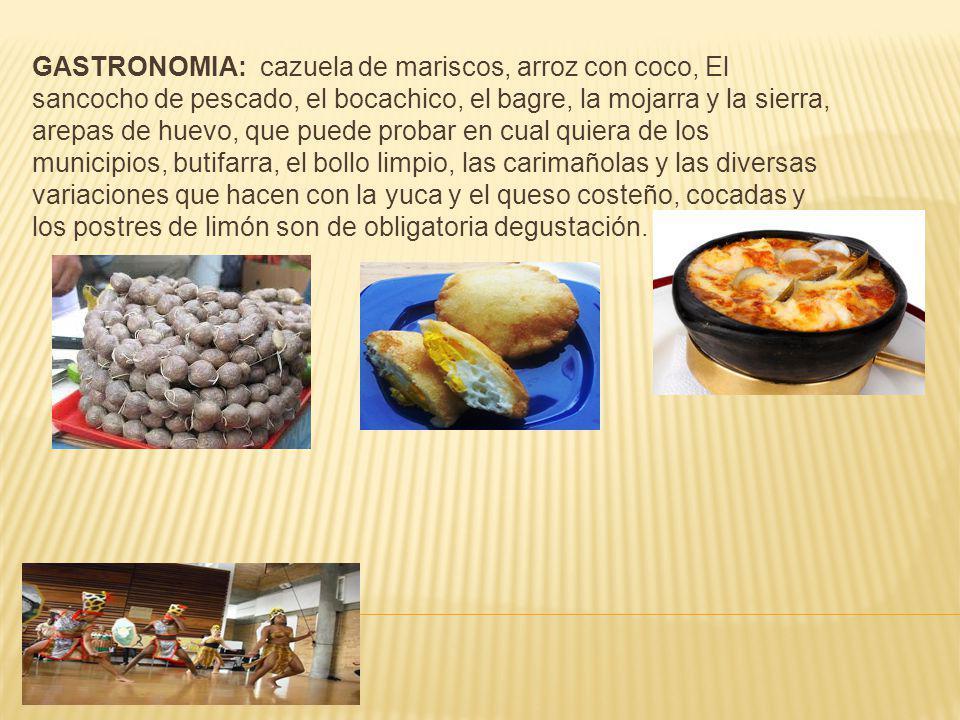 GASTRONOMIA: cazuela de mariscos, arroz con coco, El sancocho de pescado, el bocachico, el bagre, la mojarra y la sierra, arepas de huevo, que puede probar en cual quiera de los municipios, butifarra, el bollo limpio, las carimañolas y las diversas variaciones que hacen con la yuca y el queso costeño, cocadas y los postres de limón son de obligatoria degustación.