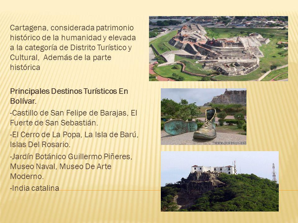 Cartagena, considerada patrimonio histórico de la humanidad y elevada a la categoría de Distrito Turístico y Cultural, Además de la parte histórica Principales Destinos Turísticos En Bolívar.