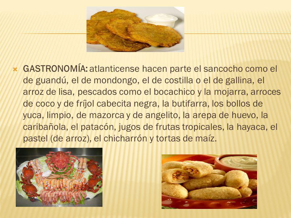 GASTRONOMÍA: atlanticense hacen parte el sancocho como el de guandú, el de mondongo, el de costilla o el de gallina, el arroz de lisa, pescados como el bocachico y la mojarra, arroces de coco y de fríjol cabecita negra, la butifarra, los bollos de yuca, limpio, de mazorca y de angelito, la arepa de huevo, la caribañola, el patacón, jugos de frutas tropicales, la hayaca, el pastel (de arroz), el chicharrón y tortas de maíz.