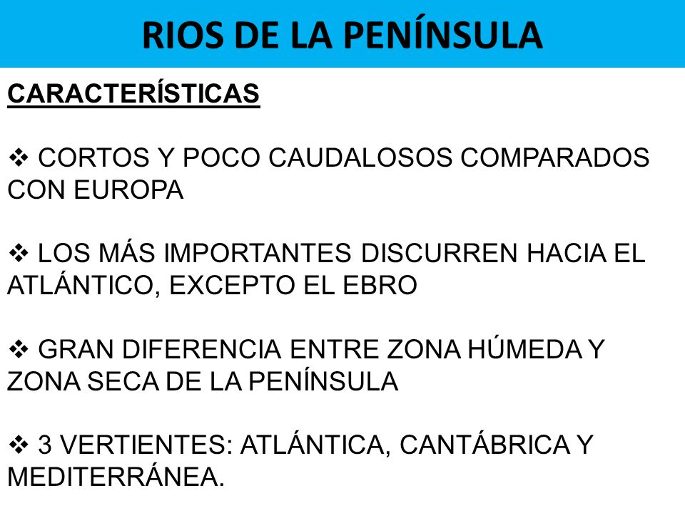 RIOS DE LA PENÍNSULA CARACTERÍSTICAS CORTOS Y POCO CAUDALOSOS COMPARADOS CON EUROPA LOS MÁS IMPORTANTES DISCURREN HACIA EL ATLÁNTICO, EXCEPTO EL EBRO GRAN DIFERENCIA ENTRE ZONA HÚMEDA Y ZONA SECA DE LA PENÍNSULA 3 VERTIENTES: ATLÁNTICA, CANTÁBRICA Y MEDITERRÁNEA.
