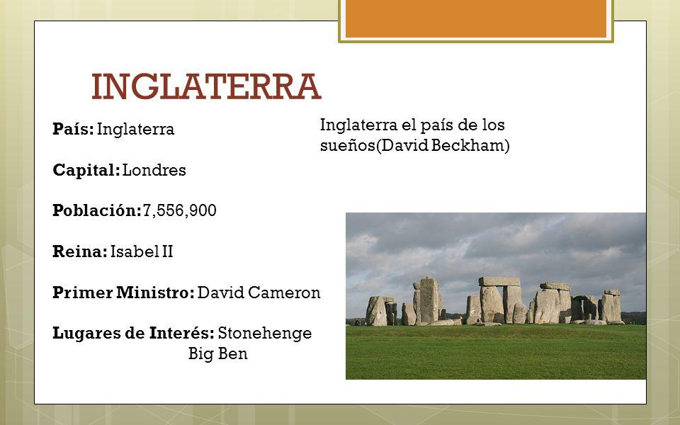 INGLATERRA País: Inglaterra Capital: Londres Población:7,556,900 Reina: Isabel II Primer Ministro: David Cameron Lugares de Interés: Stonehenge Big Be