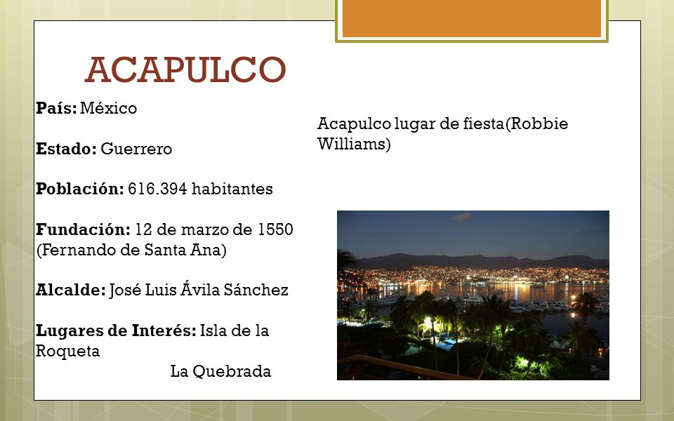 ACAPULCO País: México Estado: Guerrero Población: 616.394 habitantes Fundación: 12 de marzo de 1550 (Fernando de Santa Ana) Alcalde: José Luis Ávila S