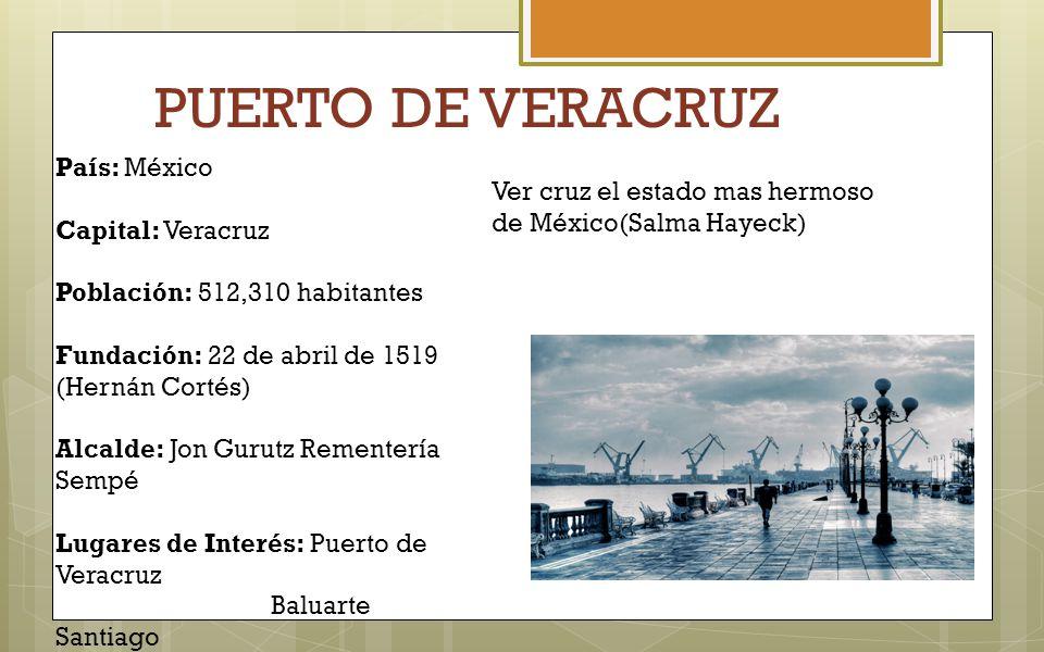 PUERTO DE VERACRUZ País: México Capital: Veracruz Población: 512,310 habitantes Fundación: 22 de abril de 1519 (Hernán Cortés) Alcalde: Jon Gurutz Rem