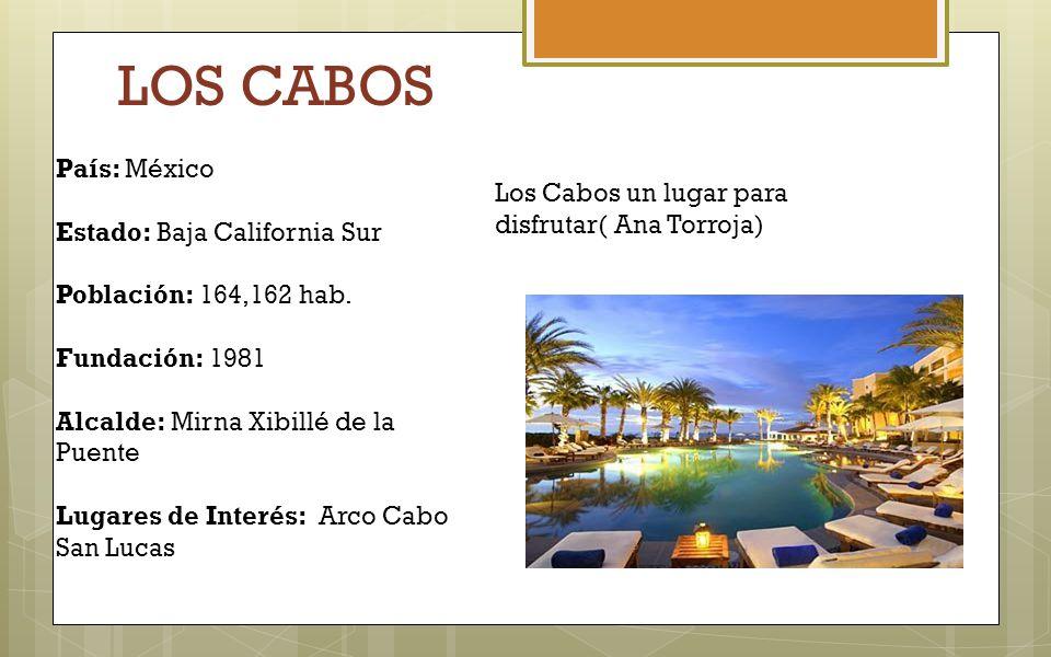 LOS CABOS País: México Estado: Baja California Sur Población: 164,162 hab. Fundación: 1981 Alcalde: Mirna Xibillé de la Puente Lugares de Interés: Arc