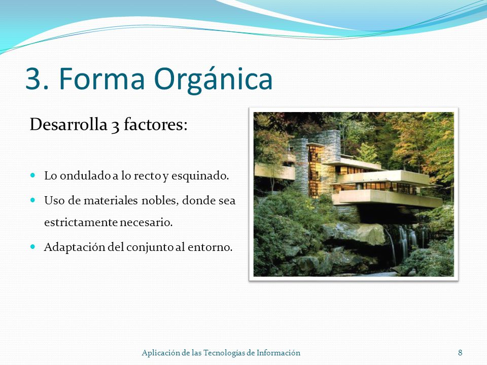 3. Forma Orgánica Desarrolla 3 factores: Lo ondulado a lo recto y esquinado. Uso de materiales nobles, donde sea estrictamente necesario. Adaptación d
