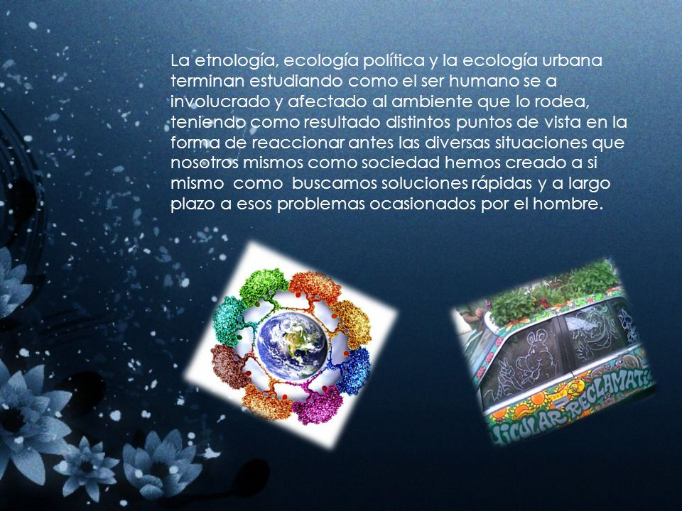 Relación entre etnología, ecología urbana y ecología política *Etnología.- Estudia al hombre como productor de cultura y civilización a través de su entorno y tiempo.