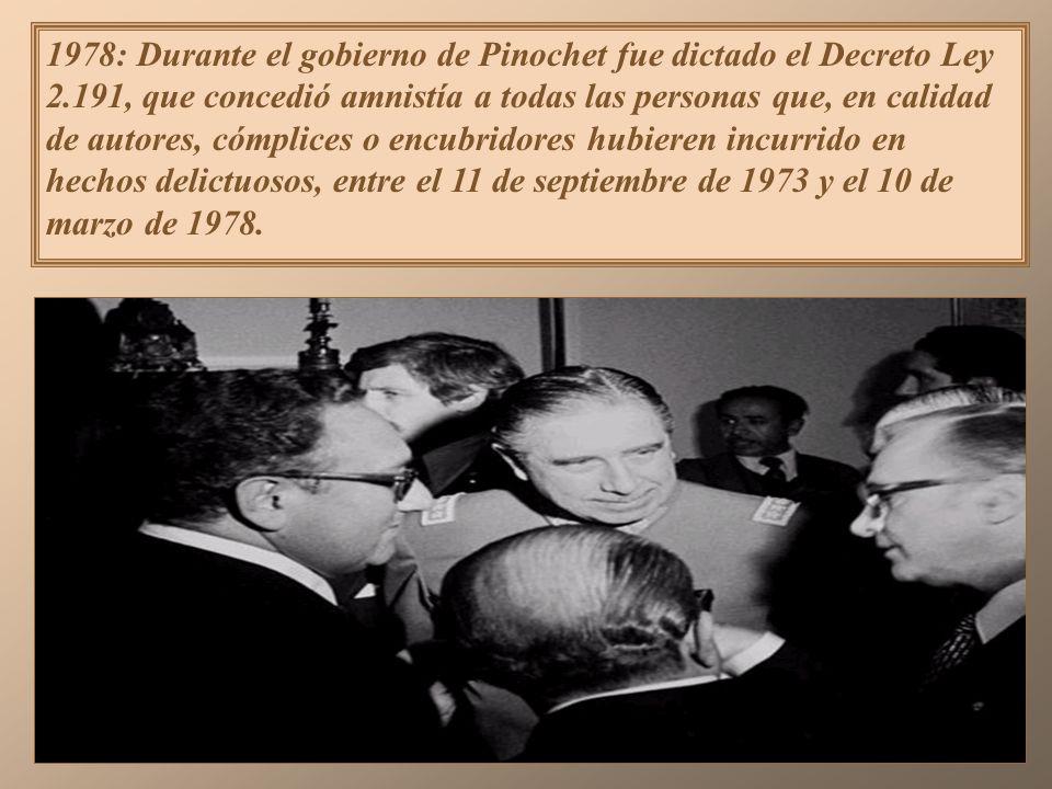 1978: Durante el gobierno de Pinochet fue dictado el Decreto Ley 2.191, que concedió amnistía a todas las personas que, en calidad de autores, cómplices o encubridores hubieren incurrido en hechos delictuosos, entre el 11 de septiembre de 1973 y el 10 de marzo de 1978.