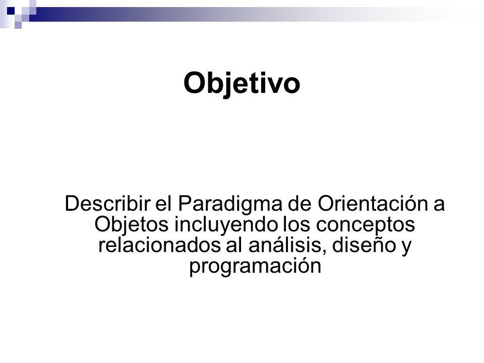 Objetivo Describir el Paradigma de Orientación a Objetos incluyendo los conceptos relacionados al análisis, diseño y programación