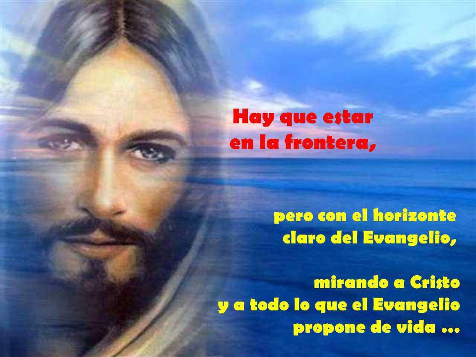 mirando a Cristo y a todo lo que el Evangelio propone de vida … Hay que estar en la frontera, pero con el horizonte claro del Evangelio,