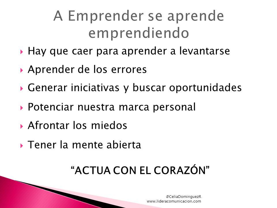 @CeliaDominguezR www.lideracomunicacion.com Hay que caer para aprender a levantarse Aprender de los errores Generar iniciativas y buscar oportunidades Potenciar nuestra marca personal Afrontar los miedos Tener la mente abierta ACTUA CON EL CORAZÓN