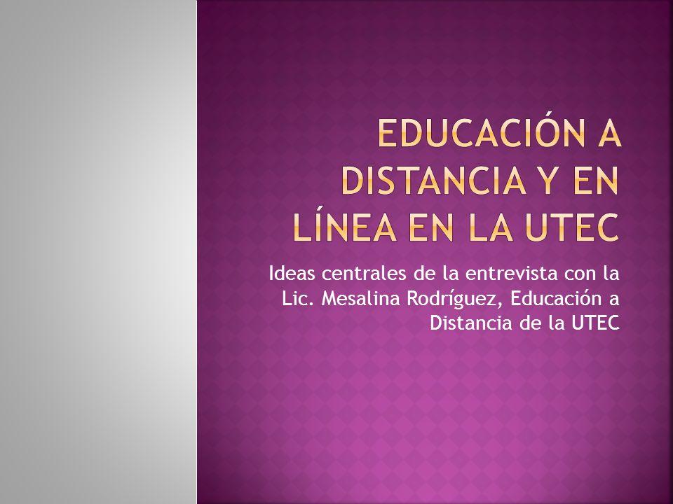 Ideas centrales de la entrevista con la Lic. Mesalina Rodríguez, Educación a Distancia de la UTEC