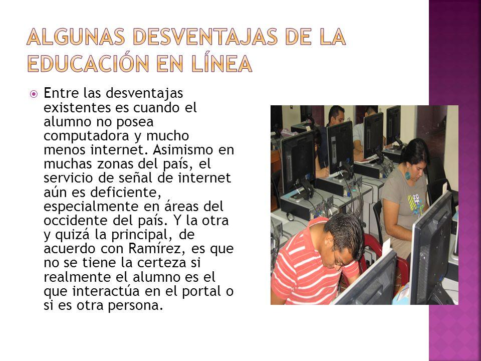 Entre las desventajas existentes es cuando el alumno no posea computadora y mucho menos internet. Asimismo en muchas zonas del país, el servicio de se