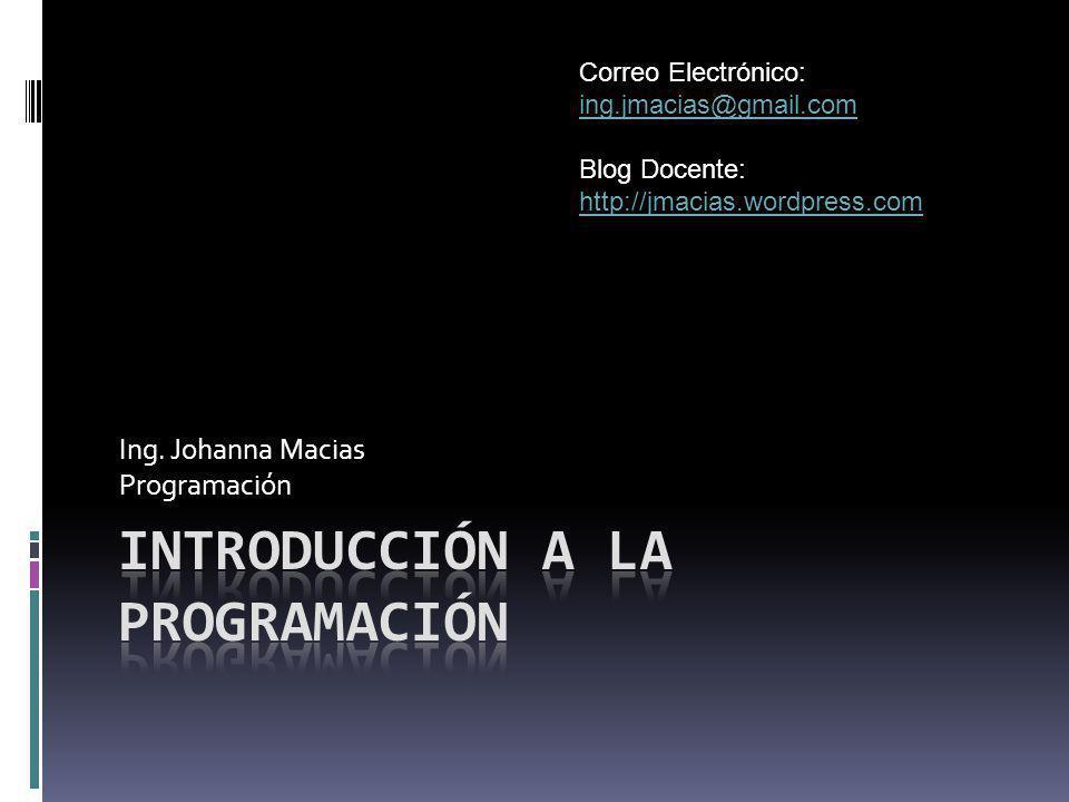 Ing. Johanna Macias Programación Correo Electrónico: ing.jmacias@gmail.com ing.jmacias@gmail.com Blog Docente: http://jmacias.wordpress.com