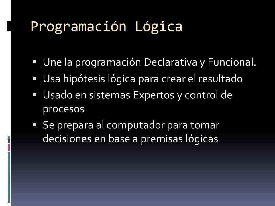 Programación Lógica Une la programación Declarativa y Funcional. Usa hipótesis lógica para crear el resultado Usado en sistemas Expertos y control de