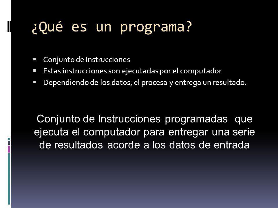 ¿Qué es un programa? Conjunto de Instrucciones Estas instrucciones son ejecutadas por el computador Dependiendo de los datos, el procesa y entrega un