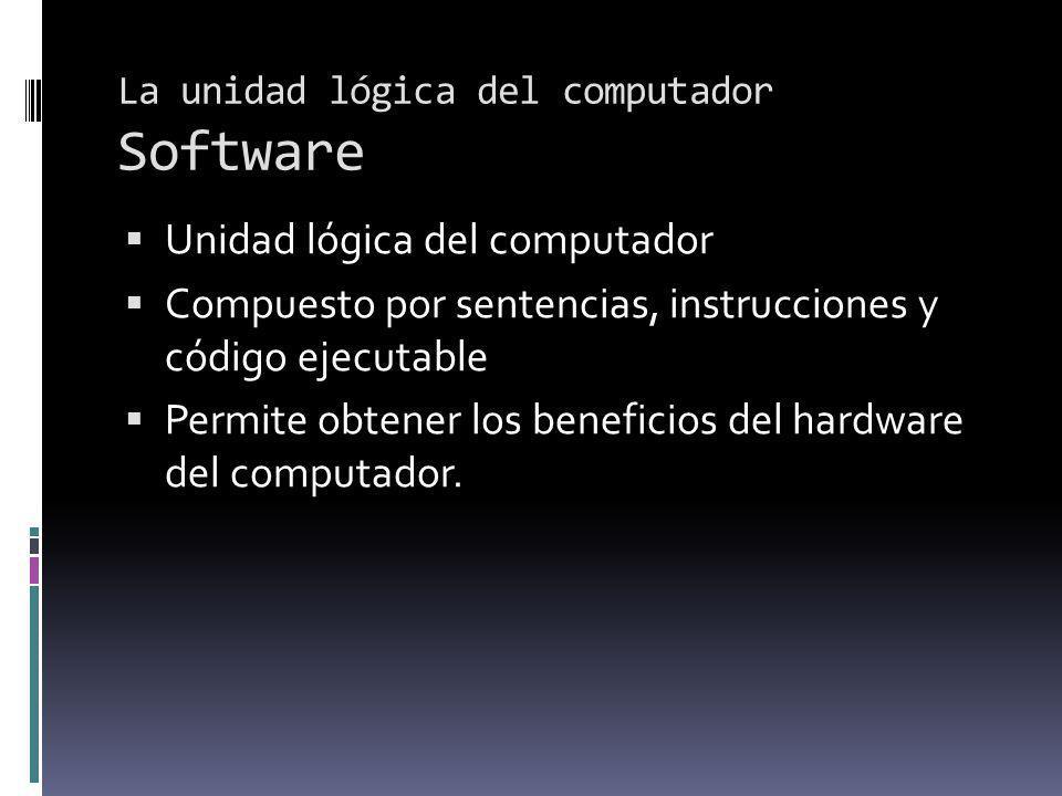La unidad lógica del computador Software Unidad lógica del computador Compuesto por sentencias, instrucciones y código ejecutable Permite obtener los