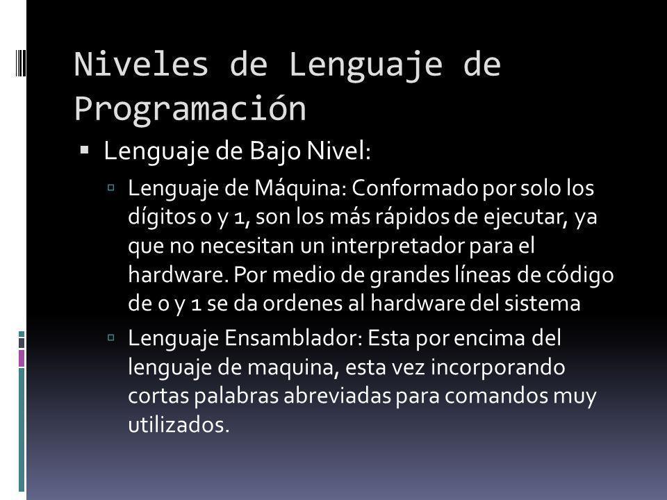 Niveles de Lenguaje de Programación Lenguaje de Bajo Nivel: Lenguaje de Máquina: Conformado por solo los dígitos 0 y 1, son los más rápidos de ejecuta