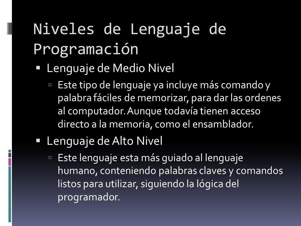 Niveles de Lenguaje de Programación Lenguaje de Medio Nivel Este tipo de lenguaje ya incluye más comando y palabra fáciles de memorizar, para dar las