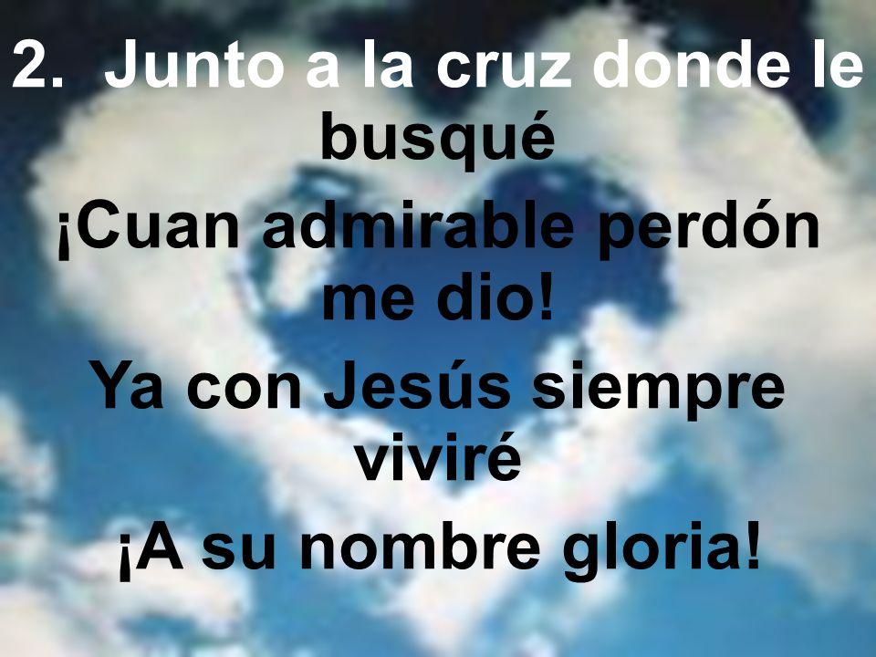 2.Junto a la cruz donde le busqué ¡Cuan admirable perdón me dio.