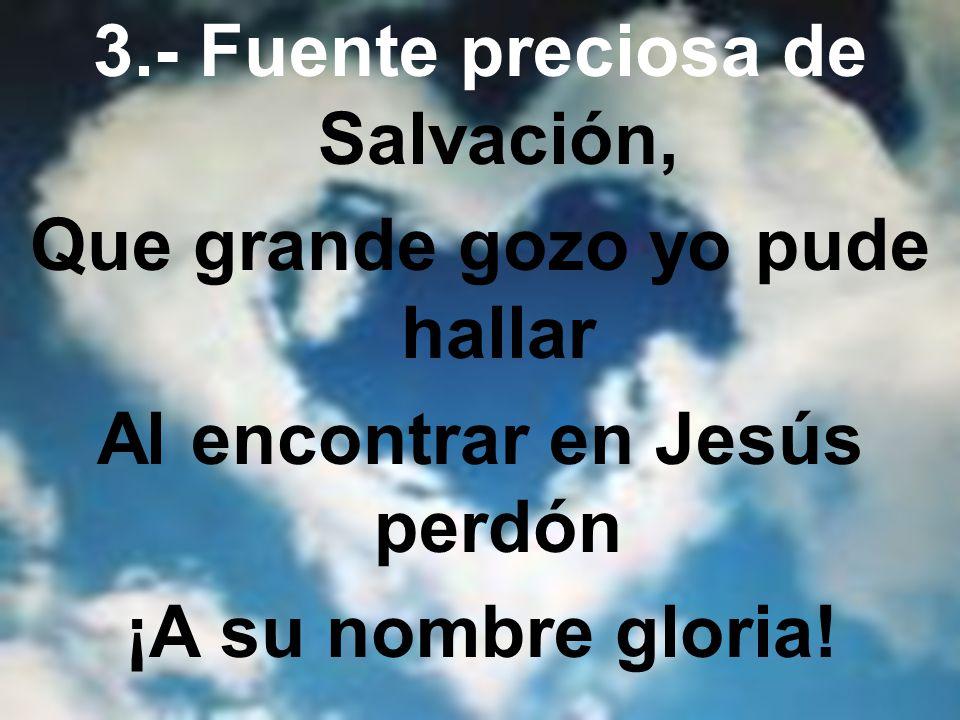 3.- Fuente preciosa de Salvación, Que grande gozo yo pude hallar Al encontrar en Jesús perdón ¡A su nombre gloria!