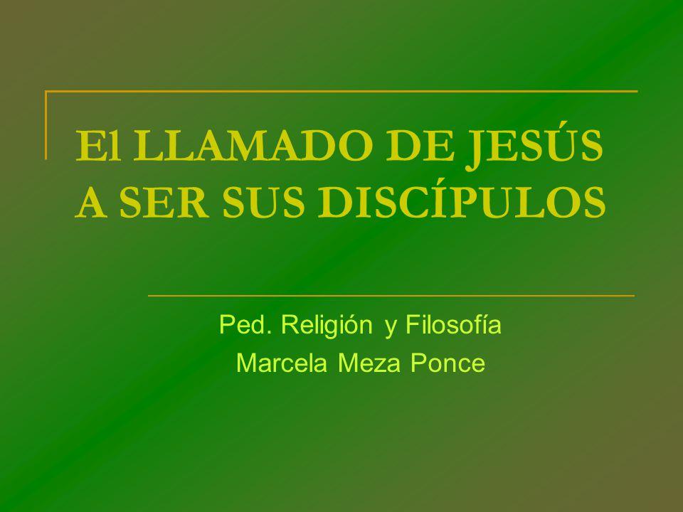 El LLAMADO DE JESÚS A SER SUS DISCÍPULOS Ped. Religión y Filosofía Marcela Meza Ponce