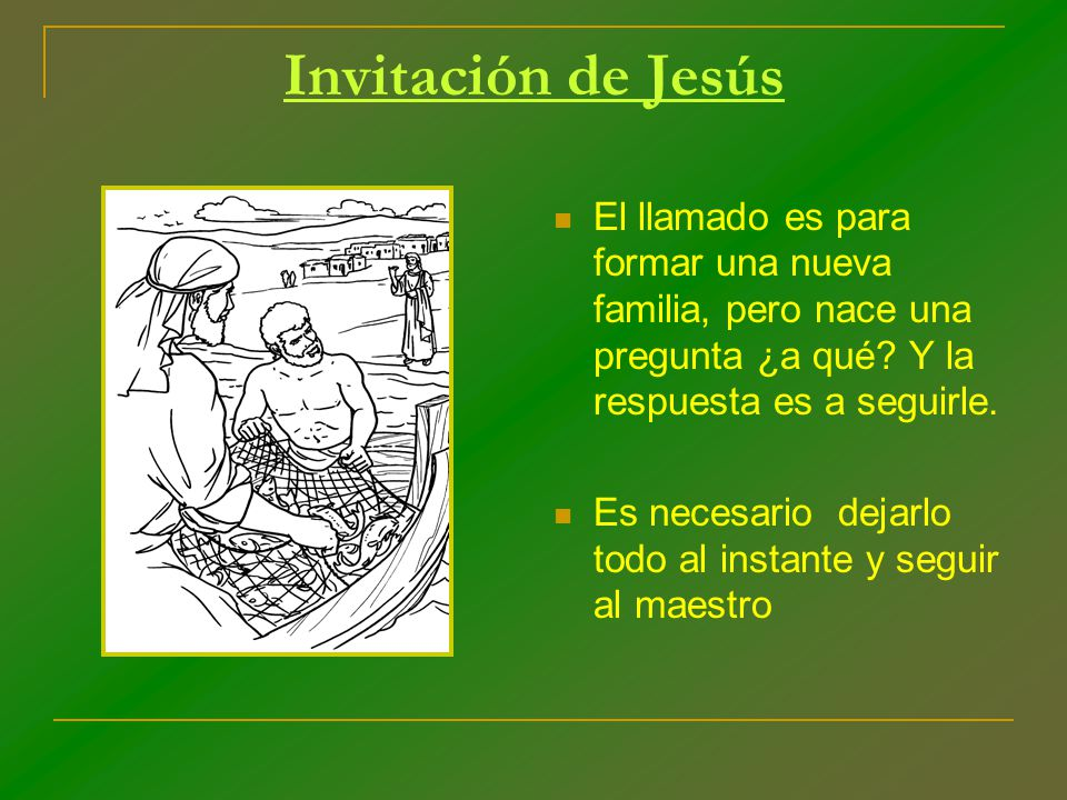 Invitación de Jesús El llamado es para formar una nueva familia, pero nace una pregunta ¿a qué? Y la respuesta es a seguirle. Es necesario dejarlo tod